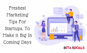 Freshest Marketing Tips For Startups, To Make it Big In Coming Days
