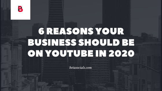 6 reasons your business should be on youtube in 2020