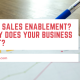 What is Sales Enablement? and why does your business needs it?